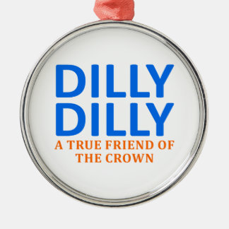 Dilly Dilly A True friend of the crown Metal Ornament