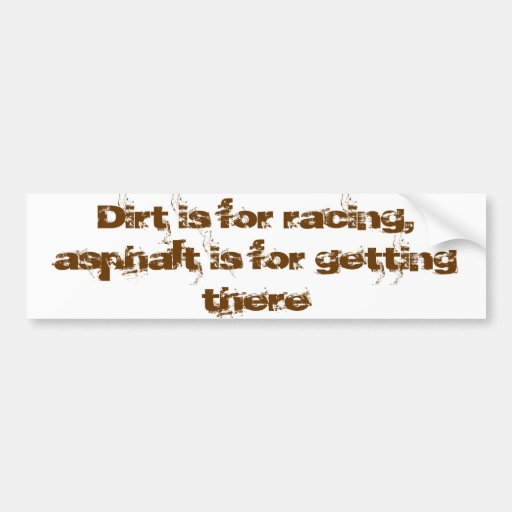 Dirt is for racing asphalt is for getting there bumper stickers