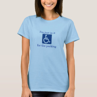 Disability humor - Just in it for the parking T-Shirt