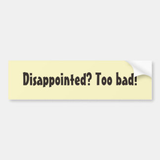 Disappointed? Too bad! Bumper Sticker