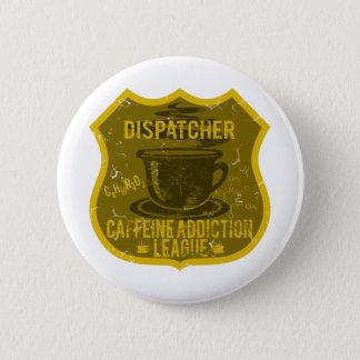 Dispatcher Caffeine Addiction League 6 Cm Round Badge