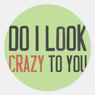 Do I look crazy to you Classic Round Sticker