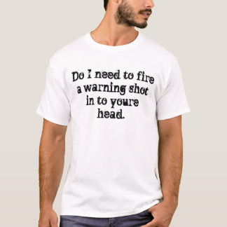 Do I need to fire a warning shot in to youre head. T-Shirt