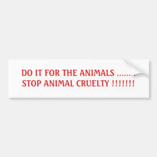 DO IT FOR THE ANIMALS ........STOP ANIMAL CRUEL... BUMPER STICKER