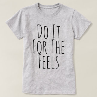Do It For The Feels T-Shirt