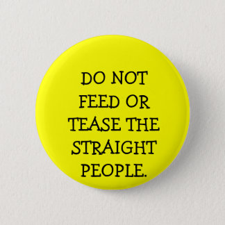DO NOT FEED OR TEASE THE STRAIGHT PEOPLE. 6 CM ROUND BADGE