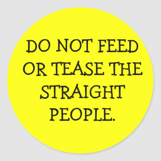 DO NOT FEED OR TEASE THE STRAIGHT PEOPLE. ROUND STICKER