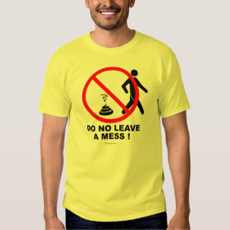 Do not leave a mess! tshirts