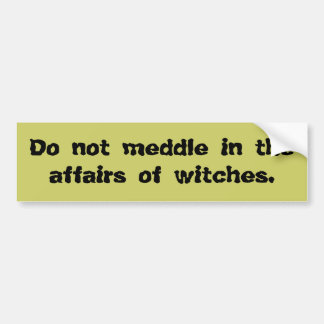Do Not Meddle in the Affairs of Witches Bumper Sti Bumper Sticker