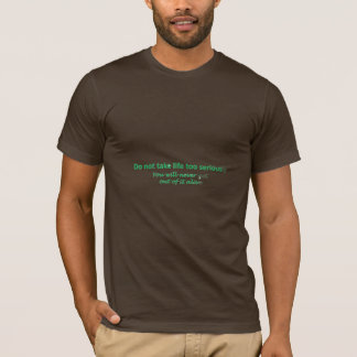 Do not take life too seriously You will never get T-Shirt