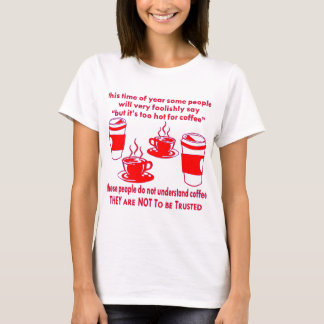 Do Not Trust Those Who Say It's Too Hot For Coffee T-Shirt