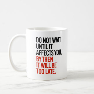 Do not wait until it affects you, it will be too l coffee mug