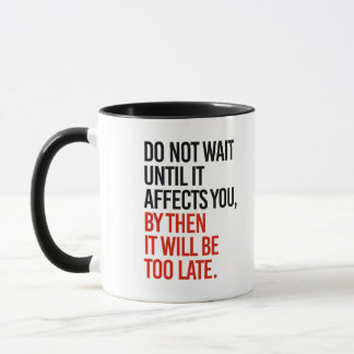 Do not wait until it affects you, it will be too l mug