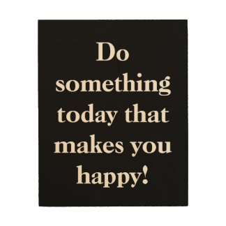 Do Something Today That Makes You Happy! Wood Print