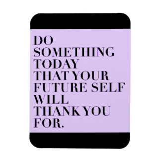 DO SOMETHING TODAY THAT YOUR FUTURE SELF WILL LOVE VINYL MAGNET