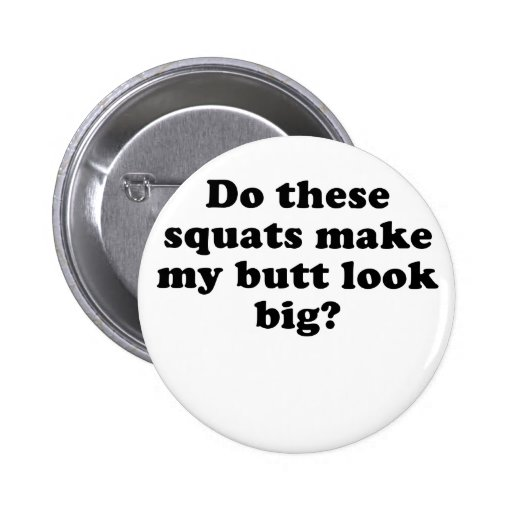 Do These Squats Make My Butt Look Big Pinback Buttons