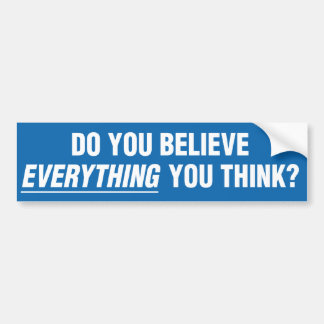 Do You Believe Everything You Think Bumper Sticker