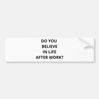 Do You Believe In Life After Work Bumper Sticker