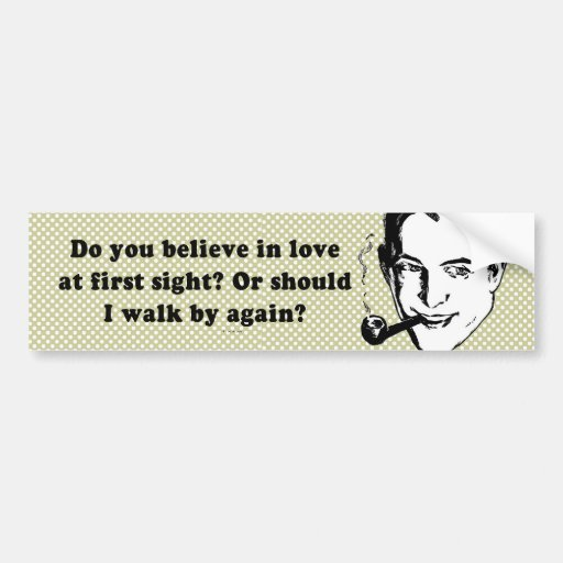 DO YOU BELIEVE IN LOVE AT FIRST SIGHT BUMPER STICKERS