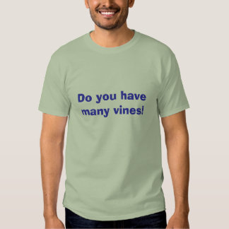 Do you have many vines! shirt