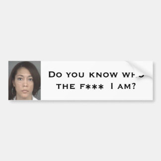 Do you know who the F*** I am? Bumper Sticker