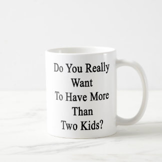 Do You Really Want To Have More Than Two Kids Basic White Mug