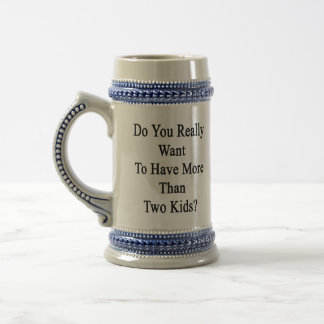 Do You Really Want To Have More Than Two Kids Beer Stein