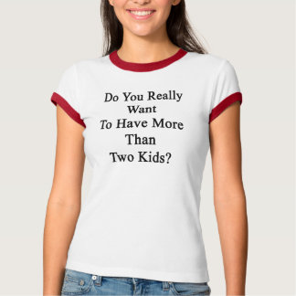 Do You Really Want To Have More Than Two Kids T-shirts