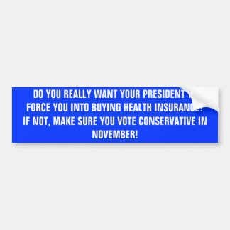 DO YOU REALLY WANT YOUR PRESIDENT TO FORCE YOU ... BUMPER STICKER