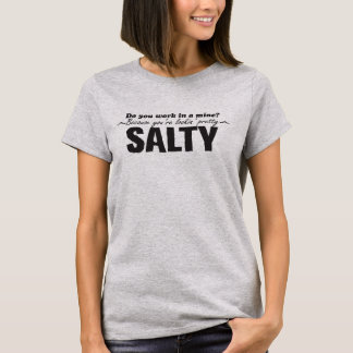 Do you work in a mine? Because you're lookin SALTY T-Shirt