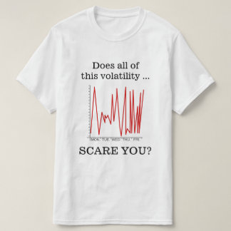 """""""Does all of this volatility ... SCARE YOU?"""" T-Shirt"""
