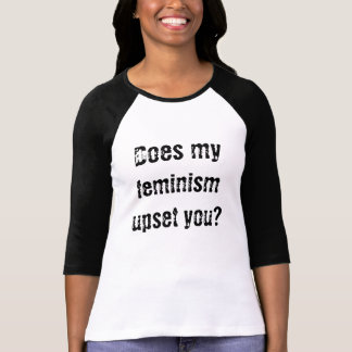 Does my feminism upset you? T-Shirt