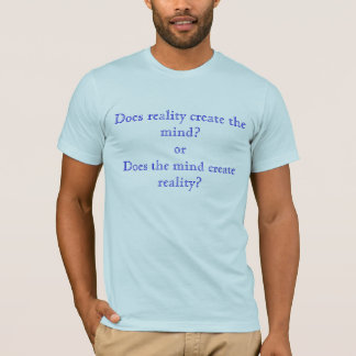 Does reality create the mind?orDoes the mind cr... T-Shirt