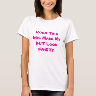 Does This Bike Make My BUT Look FAST? T-Shirt
