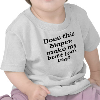 Does This Diaper Make My Butt Look Big Tshirts