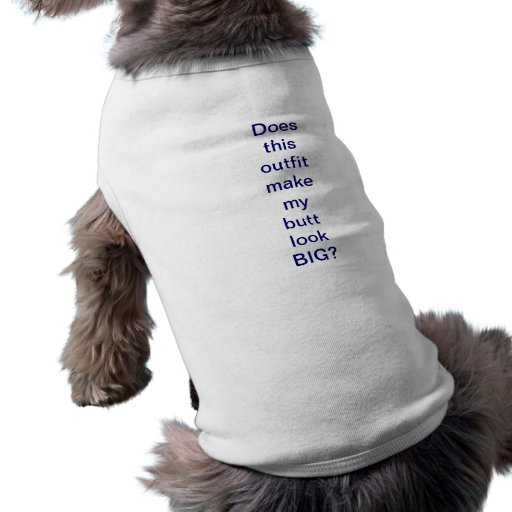 Does this outfit make my butt look BIG-dog shirt