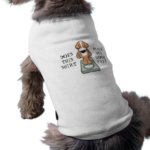 Does This Shirt Make Me Look Fat? Dog Shirt