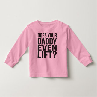 Does Your Daddy Even Lift? Toddler T-Shirt