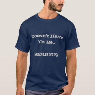 Doesn't HaveTo Be ... SERIOUS T-Shirt