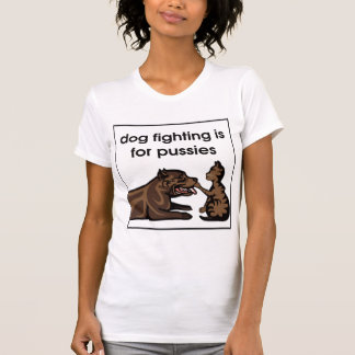 dog fighting is for pussies tees
