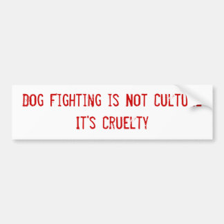 Dog Fighting is Not Culture It's Cruelty Car Bumper Sticker