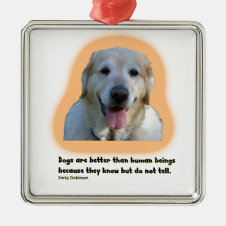 Dogs are better than human beings metal ornament