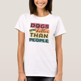 Dogs are better than people T-Shirt