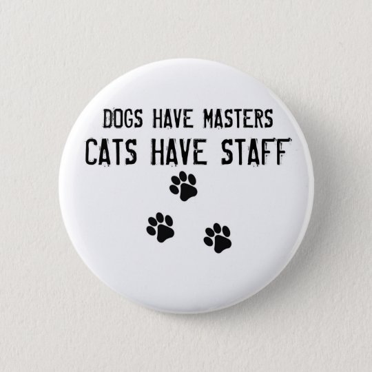 Dogs have masters cats have staff Round Button