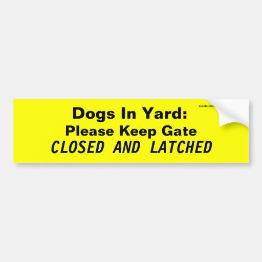 Dogs In Yard: Please Keep Gate, CLOSED AND LATCHED Bumper Sticker