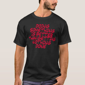 doing something better than doing nothing T-Shirt