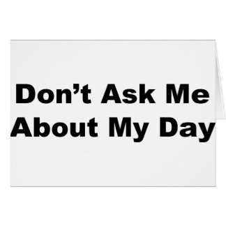 Don t Ask Me About My Day Greeting Cards