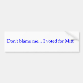 Don t blame me I voted for Mitt Bumper Sticker