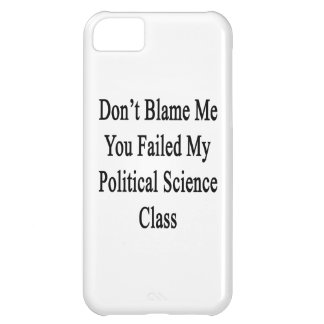 Don t Blame Me You Failed My Political Science Cla iPhone 5C Cases