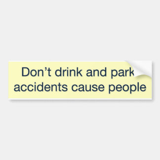 Don't drink and park - accidents cause people bumper sticker